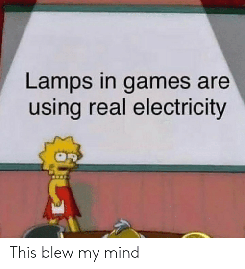 My Mind: Lamps in games are  using real electricity This blew my mind