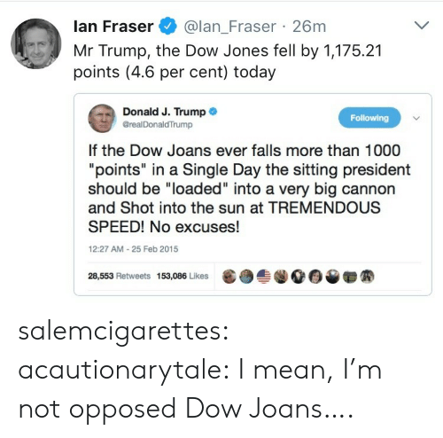 "dow: lan Fraser@lan_Fraser 26m  Mr Trump, the Dow Jones fell by 1,175.21  points (4.6 per cent) today  Donald J. Trump .  @realDonaldTrump  Following  If the Dow Joans ever falls more than 1000  ""points"" in a Single Day the sitting president  should be ""loaded"" into a very big cannon  and Shot into the sun at TREMENDOUS  SPEED! No excuses!  12:27 AM-25 Feb 2015  28,553 Retweets 153,086 Likes  龜  솔.00▼ salemcigarettes: acautionarytale: I mean, I'm not opposed  Dow Joans…."
