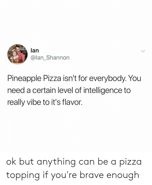 Pizza, Brave, and Pineapple: lan  @lan_Shannon  Pineapple Pizza isn't for everybody. You  need a certain level of intelligence to  really vibe to it's flavor. ok but anything can be a pizza topping if you're brave enough