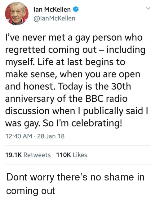 No Shame: lan McKellen  @lanMcKellen  I've never met a gay person who  regretted coming out - including  myself. Life at last begins to  make sense, when you are open  and honest. Today is the 30th  anniversary of the BBC radio  discussion when I publically said l  was gay. So l'm celebrating!  12:40 AM 28 Jan 18  19.1K Retweets 110K Likes Dont worry there's no shame in coming out