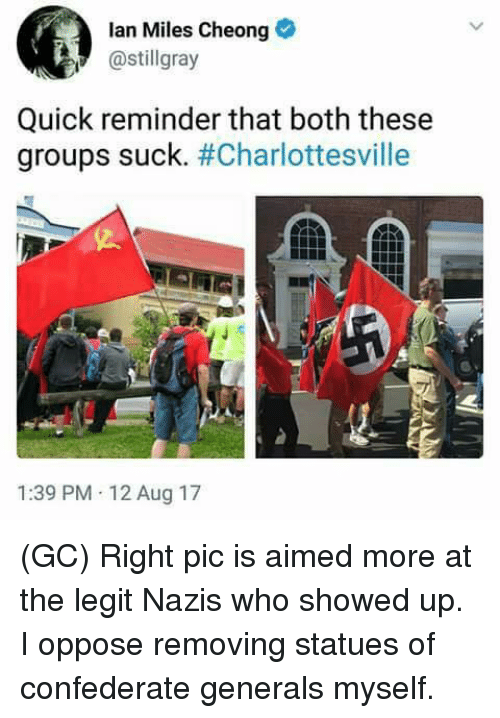 Legitly: lan Miles Cheong  @stillgray  Quick reminder that both these  groups suck·#Charlottesville  1:39 PM 12 Aug 17 (GC) Right pic is aimed more at the legit Nazis who showed up. I oppose removing statues of confederate generals myself.