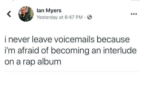 Rap, Never, and Lan: lan Myers  Yesterday at 6:47 PM  i never leave voicemails because  i'm afraid of becoming an interlude  on a rap album
