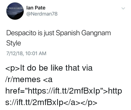 "Be Like, Memes, and Spanish: lan Pate  @Nerdman78  E TRUTH IS OUT THE  Despacito is just Spanish Gangnam  Style  7/12/18, 10:01 AM <p>It do be like that via /r/memes <a href=""https://ift.tt/2mfBxIp"">https://ift.tt/2mfBxIp</a></p>"
