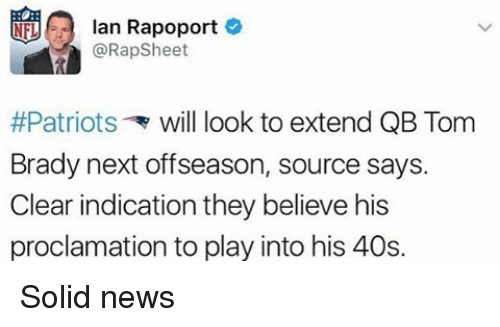 indices: lan Rapoport  @Rap Sheet  #Patriots will look to extend QB Tom  Brady next offseason, source says.  Clear indication they believe his  proclamation to play into his 40s. Solid news