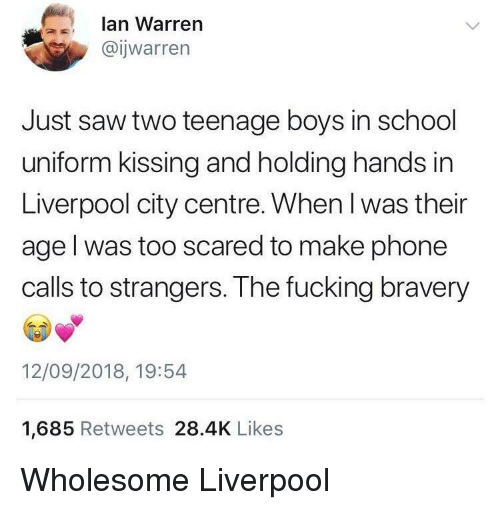 Fucking, Phone, and Saw: lan Warren  @ijwarren  Just saw two teenage boys in school  uniform kissing and holding hands in  Liverpool city centre. When l was their  age l was too scared to make phone  calls to strangers. The fucking bravery  12/09/2018, 19:54  1,685 Retweets 28.4K Likes Wholesome Liverpool