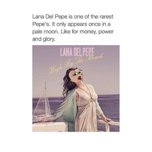 Money, Moon, and Power: Lana Del Pepe is one of the rarest  Pepe's. It only appears once in a  pale moon. Like for money, power  and glory.  LANA DEL PEPE  Hegh Py The Brach