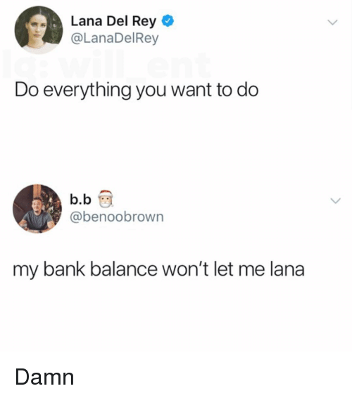 Lana Del Rey, Memes, and Rey: Lana Del Rey  @LanaDelRey  Do everything you want to do  b.b  @benoobrown  my bank balance won't let me lana Damn