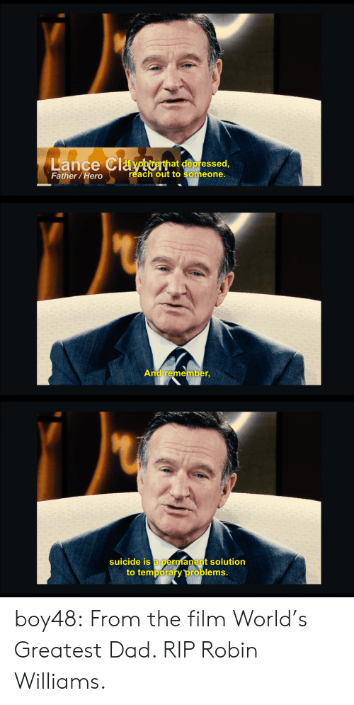 Reach Out: Lance Claptorhat depressed,  Father/Hero  reach out to someone.   And remember,   suicide is a permanent solution  to temporary problems boy48:  From the filmWorld's Greatest Dad. RIP Robin Williams.