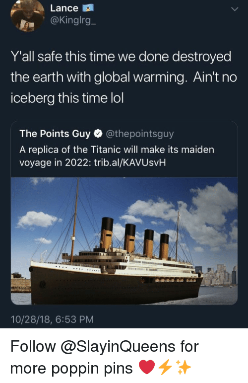 pins: Lance  .@Kinglrg_  Y'all safe this time we done destroyed  the earth with global warming. Ain't no  iceberg this time lol  The Points Guy @thepointsguy  A replica of the Titanic will make its maiden  voyage in 2022: trib.al/KAVUsvH  10/28/18, 6:53 PM Follow @SlayinQueens for more poppin pins ❤️⚡️✨