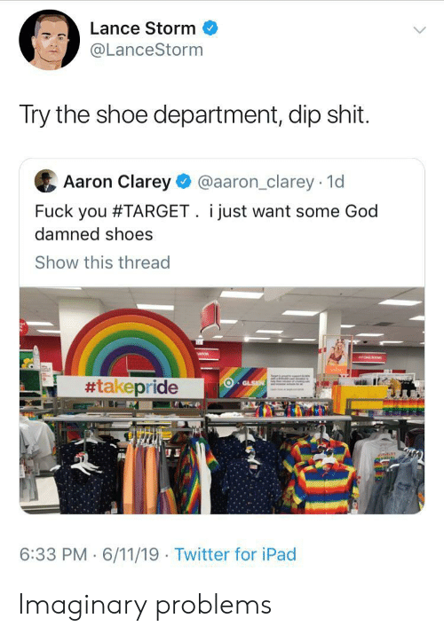 damned: Lance Storm  @LanceStorm  Try the shoe department, dip shit.  Aaron Clarey  @aaron_clarey 1d  Fuck you #TARGET. i just want some God  damned shoes  Show this thread  #takepride  GLSN  6:33 PM 6/11/19 Twitter for iPad Imaginary problems