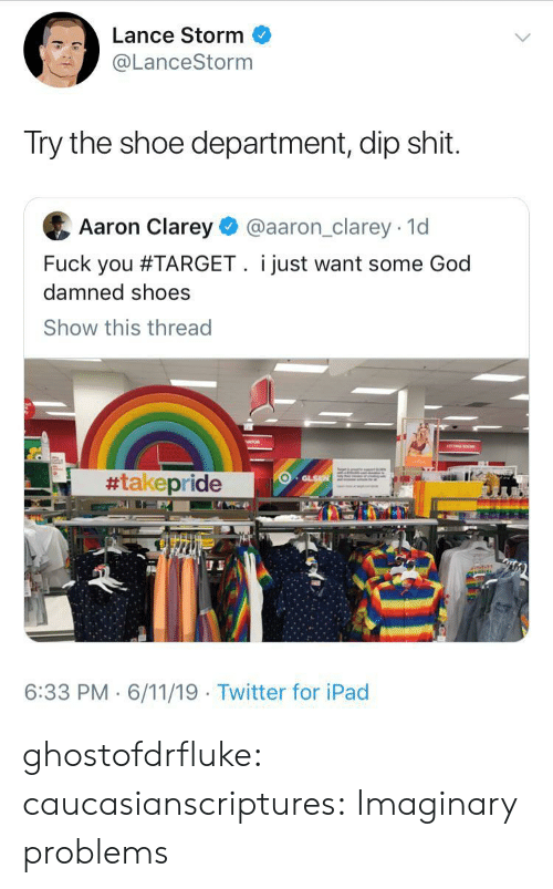 damned: Lance Storm  @LanceStorm  Try the shoe department, dip shit.  Aaron Clarey  @aaron_clarey 1d  Fuck you #TARGET. i just want some God  damned shoes  Show this thread  #takepride  GLSN  6:33 PM 6/11/19 Twitter for iPad ghostofdrfluke: caucasianscriptures: Imaginary problems