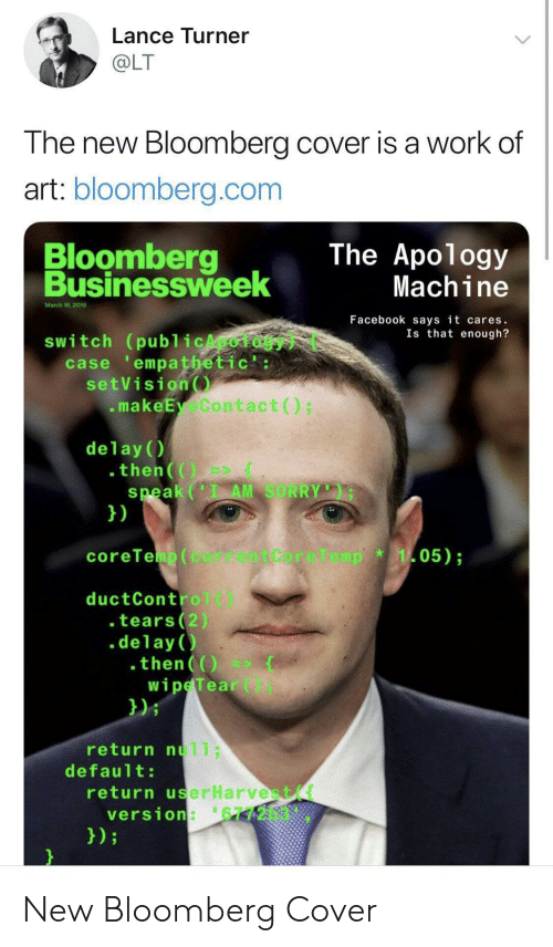 Turner: Lance Turner  OLT  The new Bloomberg cover is a work of  art: bloomberg.com  Bloomberg  Businessweek  The Apology  Machine  March 18,2019  Facebook says it cares.  Is that enough?  switch (publ icApology  case empathetic':  setVision  .makeEyeContact)  delay()  speak (I AM SORRY  1)  05)  coreTeup(currentCore1  ductControl)  .tears(2)  .delay )  then  wipeTear  021  return nu11;  default  return userHarvest(t  version:'6772b3 New Bloomberg Cover