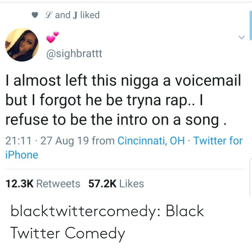 I Forgot: Land J liked  @sighbrattt  I almost left this nigga a voicemail  but I forgot he be tryna rap.. I  refuse to be the intro on a song  21:11 27 Aug 19 from Cincinnati, OH Twitter for  iPhone  12.3K Retweets 57.2K Likes blacktwittercomedy:  Black Twitter Comedy