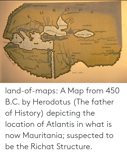 Father Of: land-of-maps:  A Map from 450 B.C. by Herodotus (The father of History) depicting the location of Atlantis in what is now Mauritania; suspected to be the Richat Structure.