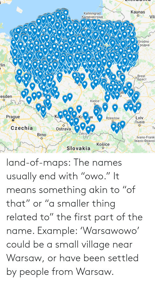 "village: land-of-maps:  The names usually end with ""owo."" It means something akin to ""of that"" or ""a smaller thing related to"" the first part of the name. Example: 'Warsawowo' could be a small village near Warsaw, or have been settled by people from Warsaw."