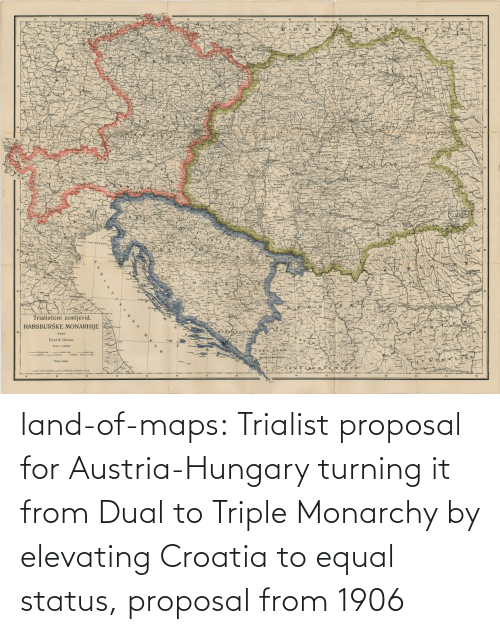 href: land-of-maps:  Trialist proposal for Austria-Hungary turning it from Dual to Triple Monarchy by elevating Croatia to equal status, proposal from 1906