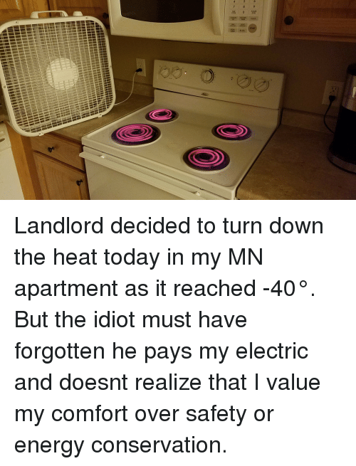 Energy, Heat, and Today: Landlord decided to turn down the heat today in my MN apartment as it reached -40°. But the idiot must have forgotten he pays my electric and doesnt realize that I value my comfort over safety or energy conservation.