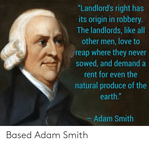 """rent: """"Landlord's right has  its origin in robbery.  The landlords, like all  other men, love to  reap where they never  sowed, and demand a  rent for even the  natural produce of the  earth.""""  - Adam Smith Based Adam Smith"""