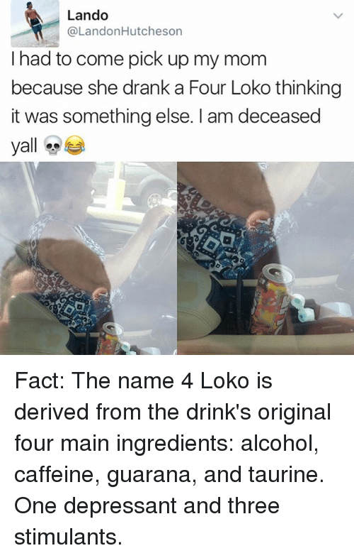 guarana: Lando  @LandonHutcheson  I had to come pick up my mom  because she drank a Four Loko thinking  it was something else. I am deceased  yall Fact: The name 4 Loko is derived from the drink's original four main ingredients: alcohol, caffeine, guarana, and taurine. One depressant and three stimulants.