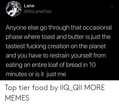 Occasional: Lane  @ltsLaneOso  Anyone else go through that occasional  phase where toast and butter is just the  tastiest fucking creation on the planet  and you have to restrain yourself from  eating an entire loaf of bread in 10  minutes or is it just me Top tier food by llQ_Qll MORE MEMES