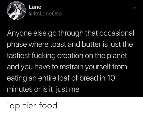 Occasional: Lane  @ltsLaneOso  Anyone else go through that occasional  phase where toast and butter is just the  tastiest fucking creation on the planet  and you have to restrain yourself from  eating an entire loaf of bread in 10  minutes or is it just me Top tier food