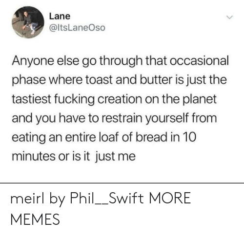 swift: Lane  @ltsLaneOso  Anyone else go through that occasional  phase where toast and butter is just the  tastiest fucking creation on the planet  and you have to restrain yourself from  eating an entire loaf of bread in 10  minutes or is it just me meirl by Phil__Swift MORE MEMES