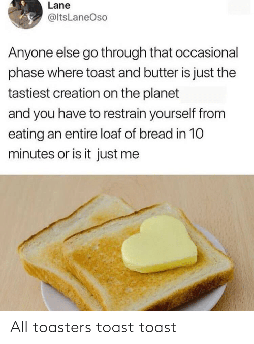 eating: Lane  @ltsLaneOso  Anyone else go through that occasional  phase where toast and butter is just the  tastiest creation on the planet  and you have to restrain yourself from  eating an entire loaf of bread in 10  minutes or is it just me All toasters toast toast