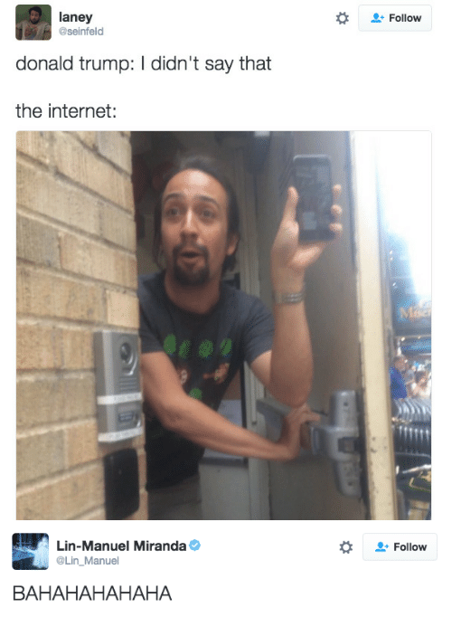 Donald Trump, Internet, and Seinfeld: laney  @seinfeld  Follow  donald trump: I didn't say that  the internet:   Lin-Manuel Miranda Φ  Lin_Manuel  Follow  BAHAHAHAHAHA