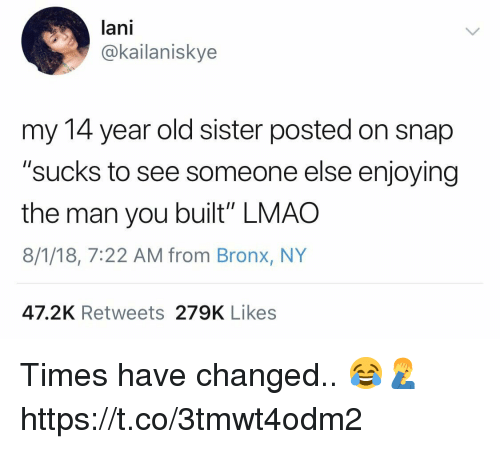 "Lmao, Old, and Snap: lani  @kailaniskye  my 14 year old sister posted on snap  ""sucks to see someone else enjoying  the man you built"" LMAO  8/1/18, 7:22 AM from Bronx, NY  47.2K Retweets 279K Likes Times have changed.. 😂🤦‍♂️ https://t.co/3tmwt4odm2"