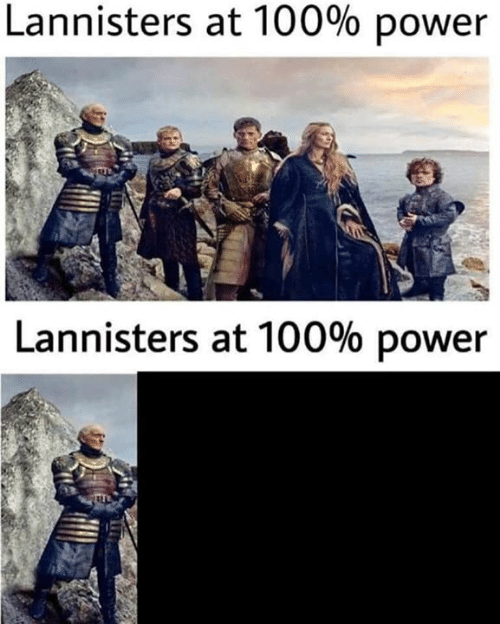Game of Thrones, Power, and 100: Lannisters at 100% power  Lannisters at 100% power
