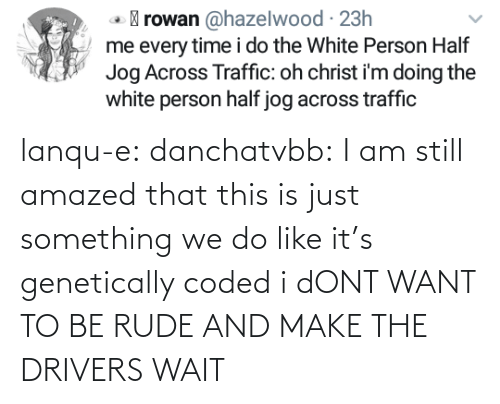 Dont Want: lanqu-e: danchatvbb: I am still amazed that this is just something we do like it's genetically coded i dONT WANT TO BE RUDE AND MAKE THE DRIVERS WAIT