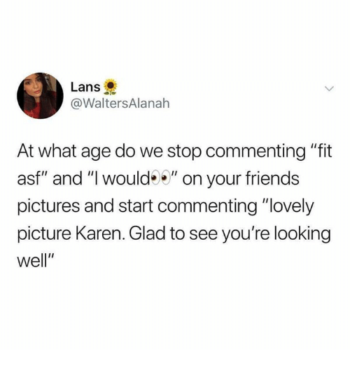 "Friends, Pictures, and Humans of Tumblr: Lans  @WaltersAlanah  At what age do we stop commenting ""fit  asf"" and ""I would"" on your friends  pictures and start commenting ""lovely  picture Karen. Glad to see you're looking  well"""
