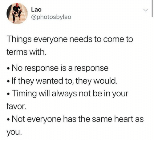 Memes, Heart, and 🤖: Lao  @photosbylao  Things everyone needs to come to  terms with  No response is a response  . If they wanted to, they would  .Timing will always not be in your  favor  .Not everyone has the same heart as  you.