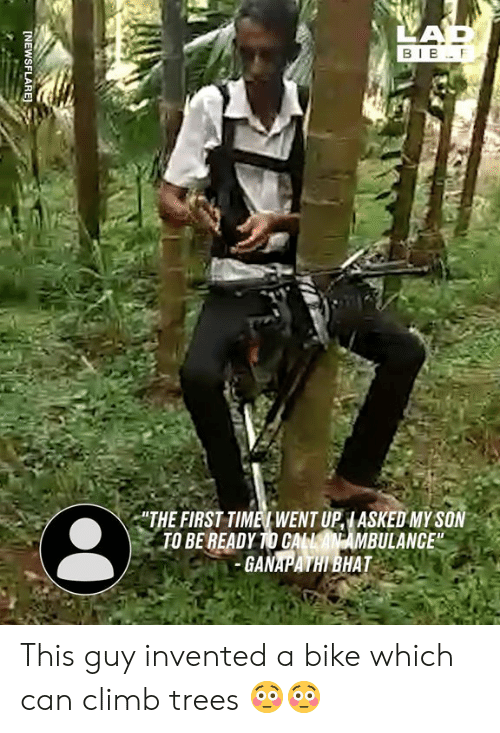 """Dank, Trees, and Bike: LAP  BIB F  """"THE FIRST TIMET WENT UPIASKED MY SON  TO BE READY TO CALLAN AMBULANCE""""  GANAPATHI BHAT  [NEWSFLARE This guy invented a bike which can climb trees 😳😳"""