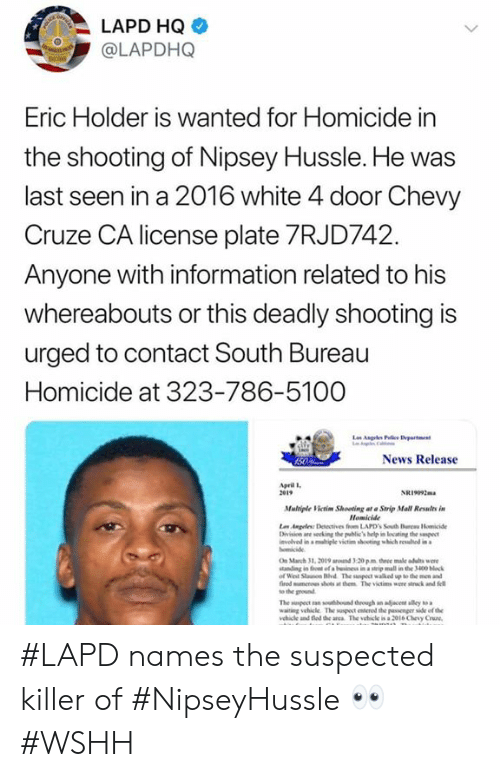 News, Wshh, and Chevy: LAPD HQ  @LAPDHQ  Eric Holder is Wanted for Homicide in  the shooting of Nipsey Hussle. He was  last seen in a 2016 white 4 door Chevy  Cruze CA license plate 7RJD742  Anyone with information related to his  whereabouts or this deadly shooting is  urged to contact South Bureau  Homicide at 323-786-5100  News Release  pril l  2e19  NRi092m  Mulriple Victim Shooting at Strip Mall Relts in  Homicide  vlved in a migle victim shooting which rewhd in  On March 31, 2019 ad 3-20 pm three male adults we  tanding in fon of a beinss in a steip mall in the 3400 block  of Weil Stauson Hvd The suspect walked up to the men and  fired mumenes shots at them The victims were stck and fell  to the ground  waiting vehicle The suspect erod the passenger side of the  ehile and fed de anca The vehicle is a 2ol6 Chevy Cruze #LAPD names the suspected killer of #NipseyHussle 👀 #WSHH