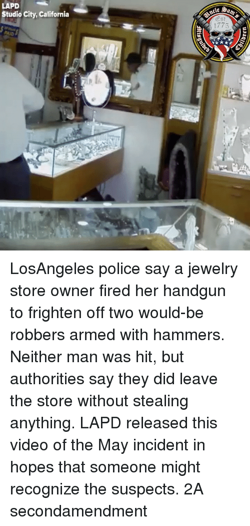 Memes, Police, and California: LAPD  Studio City, California  e Sa  Est  1775 LosAngeles police say a jewelry store owner fired her handgun to frighten off two would-be robbers armed with hammers. Neither man was hit, but authorities say they did leave the store without stealing anything. LAPD released this video of the May incident in hopes that someone might recognize the suspects. 2A secondamendment