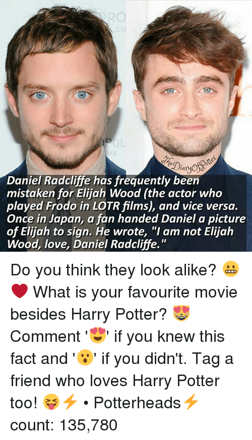 """favourite movie: lar  Daniel Radcliffe has frequently been  mistaken for Elijah Wood (the actor who  played Frodo in LOTRfilms), and vice versa.  Once in Japan, a fan handed Daniel a picture  of Elijah to sign. He wrote, """"I am not Elijah  Wood, love, Daniel Radcliffe. Do you think they look alike? 😬❤ What is your favourite movie besides Harry Potter? 😻 Comment '😍' if you knew this fact and '😮' if you didn't. Tag a friend who loves Harry Potter too! 😝⚡ • Potterheads⚡count: 135,780"""