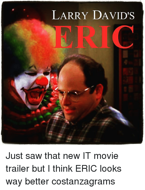 movie trailer: LARRY DAVID'S  ERIC Just saw that new IT movie trailer but I think ERIC looks way better costanzagrams