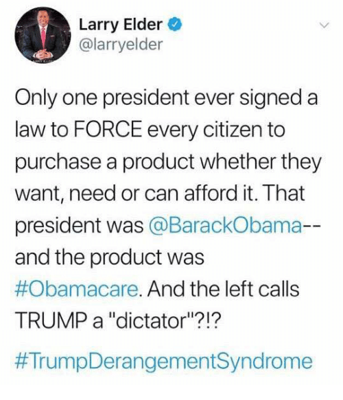 "Obamacare: Larry Elder  @larryelder  Only one president ever signeda  law to FORCE every citizen to  purchase a product whether they  want, need or can afford it. That  president was @BarackObama-  and the product was  #Obamacare. And the left calls  TRUMP a ""dictator""?!?"