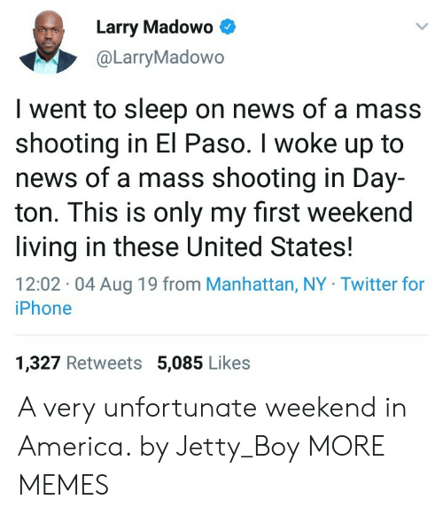 I Woke Up: Larry Madowo  @LarryMadowo  I went to sleep on news of a mass  shooting in El Paso. I woke up to  news of a mass shooting in Day-  ton. This is only my first weekend  living in these United States  12:02 04 Aug 19 from Manhattan, NY Twitter for  iPhone  1,327 Retweets 5,085 Likes A very unfortunate weekend in America. by Jetty_Boy MORE MEMES