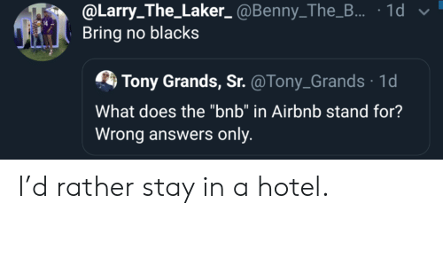 "Airbnb, Hotel, and What Does: @Larry_The_Laker_@Benny_The_... 1d  Bring no blacks  Tony Grands, Sr. @Tony_Grands 1d  What does the ""bnb"" in Airbnb stand for?  Wrong answers only I'd rather stay in a hotel."