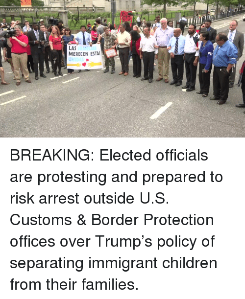 Children, Memes, and Trump: LAS  MERECEN ESTA  UNIDAS  AMILIAS BREAKING: Elected officials are protesting and prepared to risk arrest outside U.S. Customs & Border Protection offices over Trump's policy of separating immigrant children from their families.