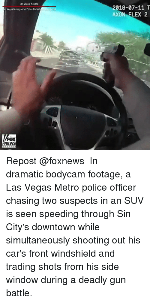 suv: Las Vegas, Nevada  2018-07-11 T  AXON FLEX 2  s Vegas Metropolitan Police Depart  FOX  NEWS Repost @foxnews ・・・ In dramatic bodycam footage, a Las Vegas Metro police officer chasing two suspects in an SUV is seen speeding through Sin City's downtown while simultaneously shooting out his car's front windshield and trading shots from his side window during a deadly gun battle.