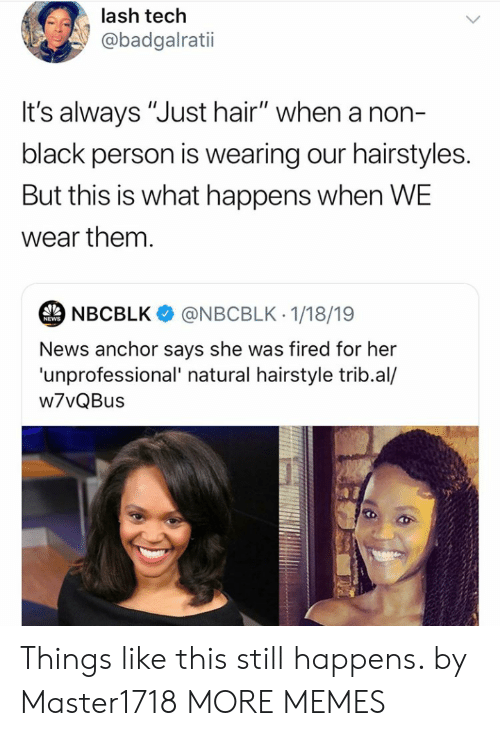 """hairstyle: lash tech  @badgalratii  t's always """"Just hair"""" when a non-  black person is wearing our hairstyles.  But this is what happens when WE  wear them.  NBCBLK  @NBCBLK 1/18/19  NEWS  News anchor says she was fired for her  'unprofessional' natural hairstyle trib.al/  w7vQBus Things like this still happens. by Master1718 MORE MEMES"""