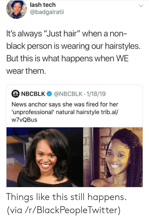 "Hairstyles: lash tech  @badgalratii  t's always ""Just hair"" when a non-  black person is wearing our hairstyles.  But this is what happens when WE  wear them.  NBCBLK  @NBCBLK 1/18/19  NEWS  News anchor says she was fired for her  'unprofessional' natural hairstyle trib.al/  w7vQBus Things like this still happens. (via /r/BlackPeopleTwitter)"