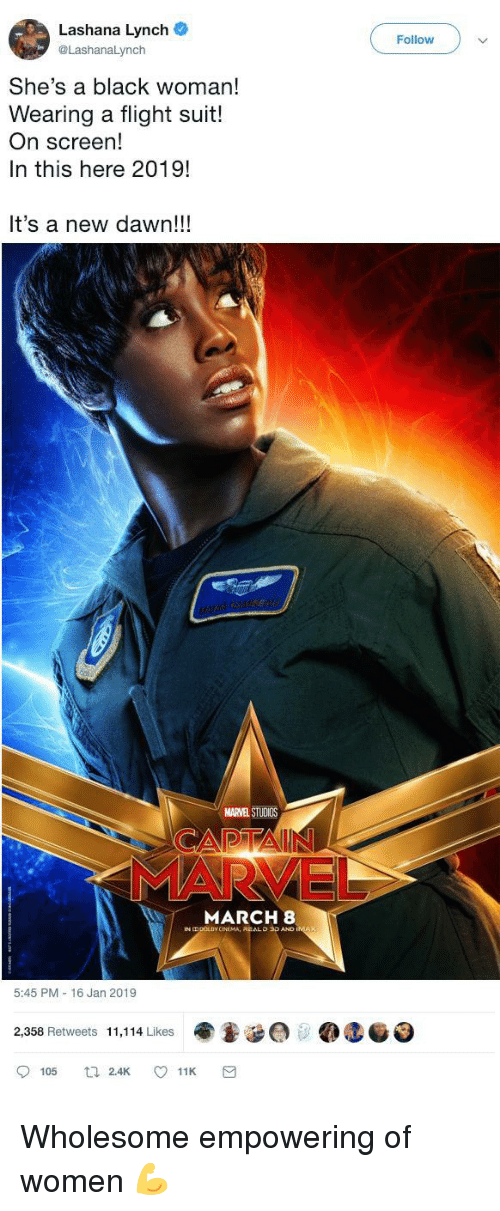 Black, Dawn, and Flight: Lashana Lynch  @LashanaLynch  Follow  She's a black woman!  Wearing a flight suit!  On screen!  In this here 2019!  It's a new dawn!!!  MARVEL STUDIOS  MARCH 8  O 3D AND  5:45 PM 16 Jan 2019  ee @teo  2,358 Retweets 11,114 Likes  105 Wholesome empowering of women 💪