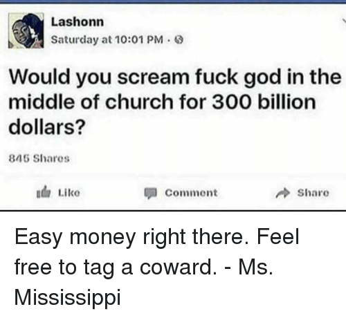 Feeling Free: Lashonn  Saturday at 10:01 PM .  Would you scream fuck god in the  middle of church for 300 billion  dollars?  845 Shares  Commont  share Easy money right there.  Feel free to tag a coward. - Ms. Mississippi
