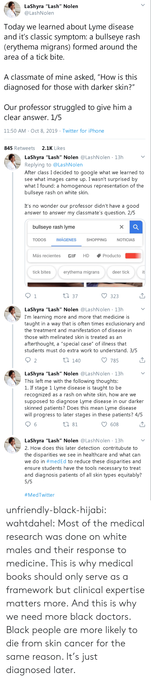 "Of Mine: LaShyra ""Lash"" Nolen  @LashNolen  Today we learned about Lyme disease  and it's classic symptom: a bullseye rash  (erythema migrans) formed around the  area of a tick bite.  A classmate of mine asked, ""How is this  diagnosed for those with darker skin?""  Our professor struggled to give him a  clear answer. 1/5  11:50 AM Oct 8, 2019 Twitter for iPho ne  2.1K Likes  845 Retweets   LaShyra ""Lash"" Nolen @LashNolen 13h  Replying to @LashNolen  After class I decided to google what we learned to  see what images came up. I wasn't surprised by  what I found: a homogenous representation of the  bullseye rash on white skin.  .  It's no wonder our professor didn't have a good  answer to answer my classmate's question. 2/5  bullseye rash lyme  X  IMÁGENES  TODOS  SHOPPING  NOTICIAS  Más recientes  Producto  HD  GIF  it  tick bites  erythema migrans  deer tick  t1 37  1  323  LaShyra ""Lash"" Nolen @LashNolen 13h  I'm learning more and more that medicine is  taught in a way that is often times exclusionary and  the treatment and manifestation of disease in  those with melinated skin is treated as an  afterthought, a ""special case"" of illness that  students must do extra work to understand. 3/5  ti 140  2  785  LaShyra ""Lash"" Nolen @LashNolen 13h  This left me with the following thoughts:  1. If stage 1 Lyme disease is taught to be  recognized as a rash on white skin, how are we  supposed to diagnose Lyme disease in our darker  skinned patients? Does this mean Lyme disease  will progress to later stages in these patients? 4/5  t 81  608  LaShyra ""Lash"" Nolen @LashN olen 13h  2. How does this later detection contritubute to  the disparities we see in healthcare and what can  we do in #med Ed to reduce these disparities and  ensure students have the tools necessary to treat  and diagnosis patients of all skin types equitably?  5/5  unfriendly-black-hijabi:  wahtdahel:  Most of the medical research was done on white males and their response to medicine. This is why medical books should only serve as a framework but clinical expertise matters more. And this is why we need more black doctors.     Black people are more likely to die from skin cancer for the same reason. It's just diagnosed later."