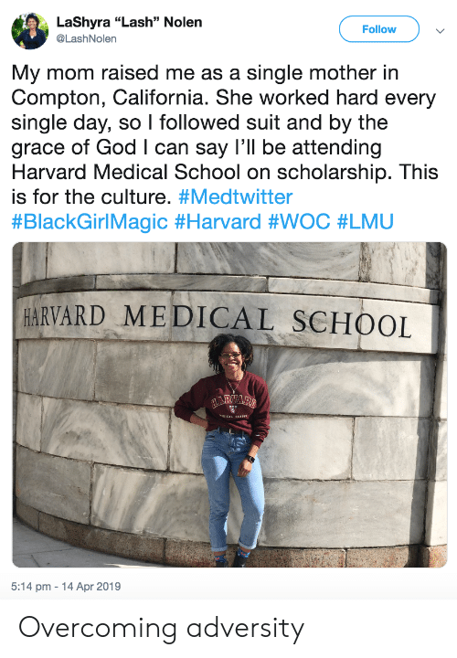 "God, School, and California: LaShyra ""Lash"" Nolen  @LashNolern  Follow  My mom raised me as a single mother in  Compton, California. She worked hard every  single day, so I followed suit and by the  grace of God I can say I'll be attending  Harvard Medical School on scholarship. This  is for the culture. #Medtwitter  #BlackGirlMagic #Harvard #WOC #LMU  HARVARD MEDICAL SCHOOL  5:14 pm 14 Apr 2019 Overcoming adversity"