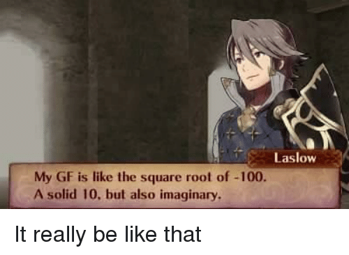 Anaconda, Be Like, and Square: Laslow  My GF is like the square root of -100.  A solid 10, but also imaginary It really be like that